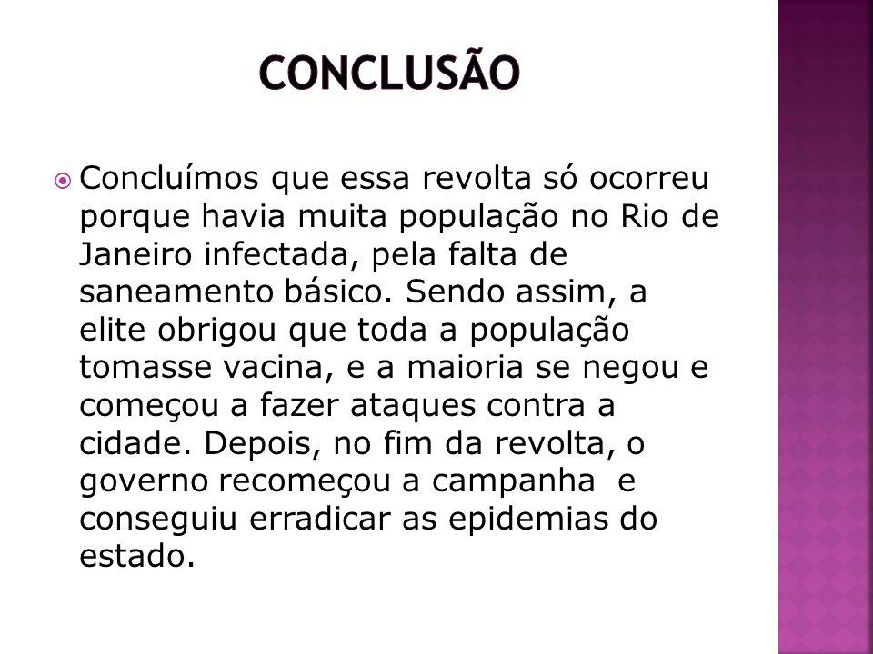 Concluímos que essa revolta só ocorreu porque havia muita população no Rio de Janeiro infectada, pela falta de saneamento básico. Sendo assim, a elite