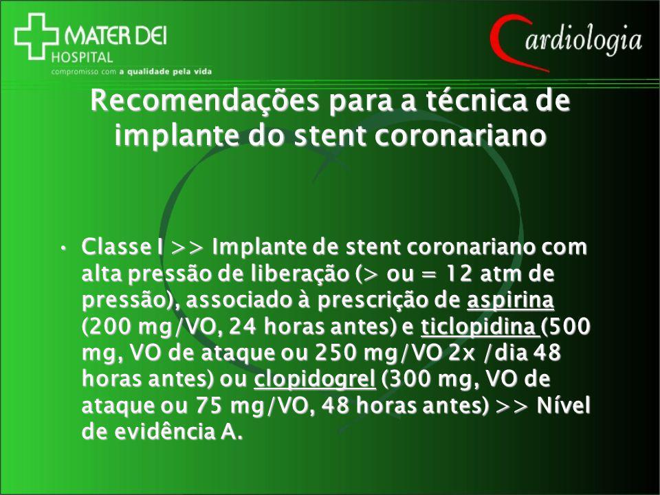 Recomendações para a técnica de implante do stent coronariano Classe I >> Implante de stent coronariano com alta pressão de liberação (> ou = 12 atm d