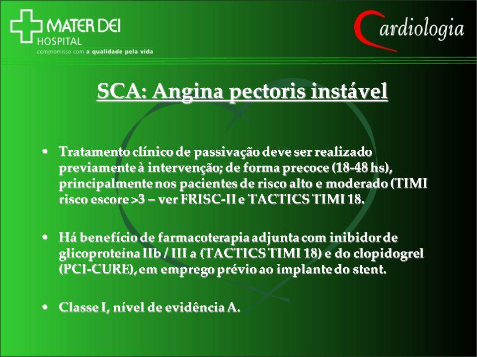 SCA: Angina pectoris instável Tratamento clínico de passivação deve ser realizado previamente à intervenção; de forma precoce (18-48 hs), principalmen