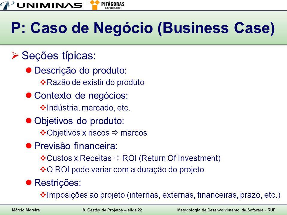 Márcio Moreira8. Gestão de Projetos – slide 22Metodologia de Desenvolvimento de Software - RUP P: Caso de Negócio (Business Case) Seções típicas: Desc
