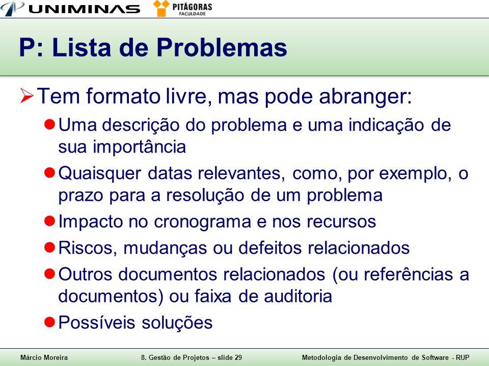 Márcio Moreira8. Gestão de Projetos – slide 29Metodologia de Desenvolvimento de Software - RUP P: Lista de Problemas Tem formato livre, mas pode abran
