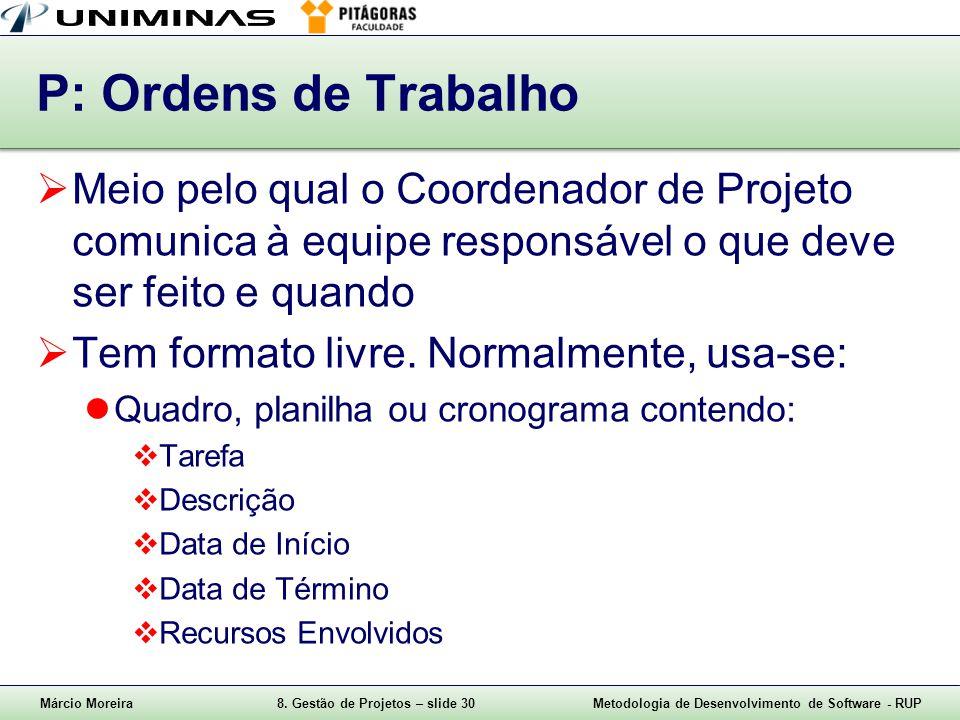 Márcio Moreira8. Gestão de Projetos – slide 30Metodologia de Desenvolvimento de Software - RUP P: Ordens de Trabalho Meio pelo qual o Coordenador de P