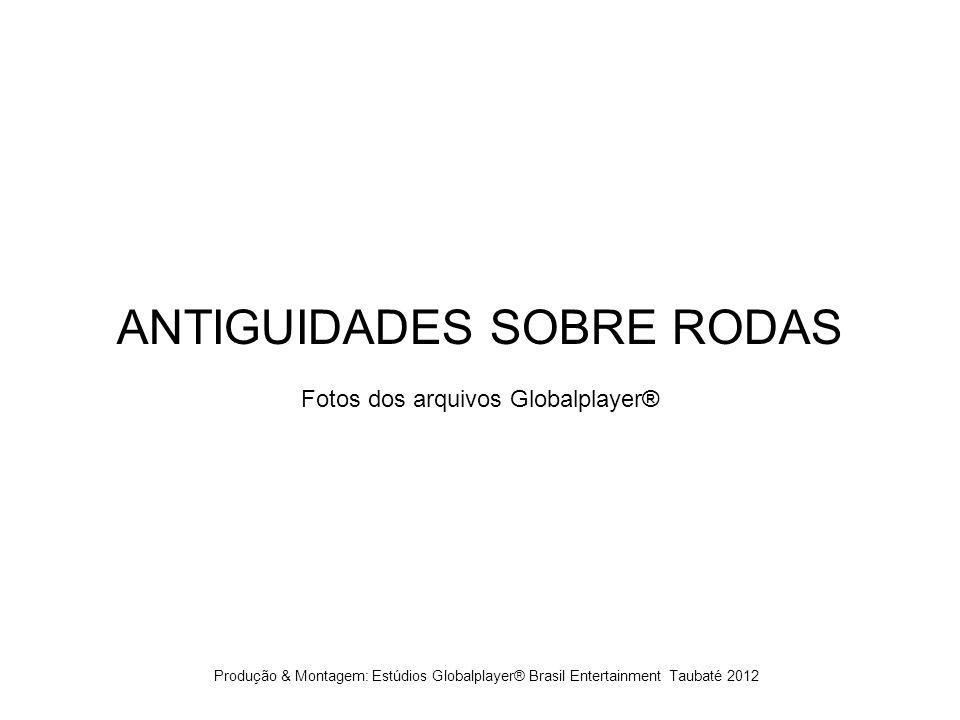 ANTIGUIDADES SOBRE RODAS Fotos dos arquivos Globalplayer® Produção & Montagem: Estúdios Globalplayer® Brasil Entertainment Taubaté 2012