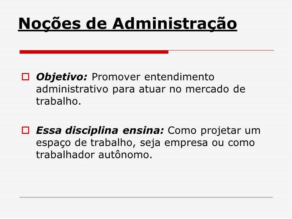 Noções de Administração Objetivo: Promover entendimento administrativo para atuar no mercado de trabalho. Essa disciplina ensina: Como projetar um esp