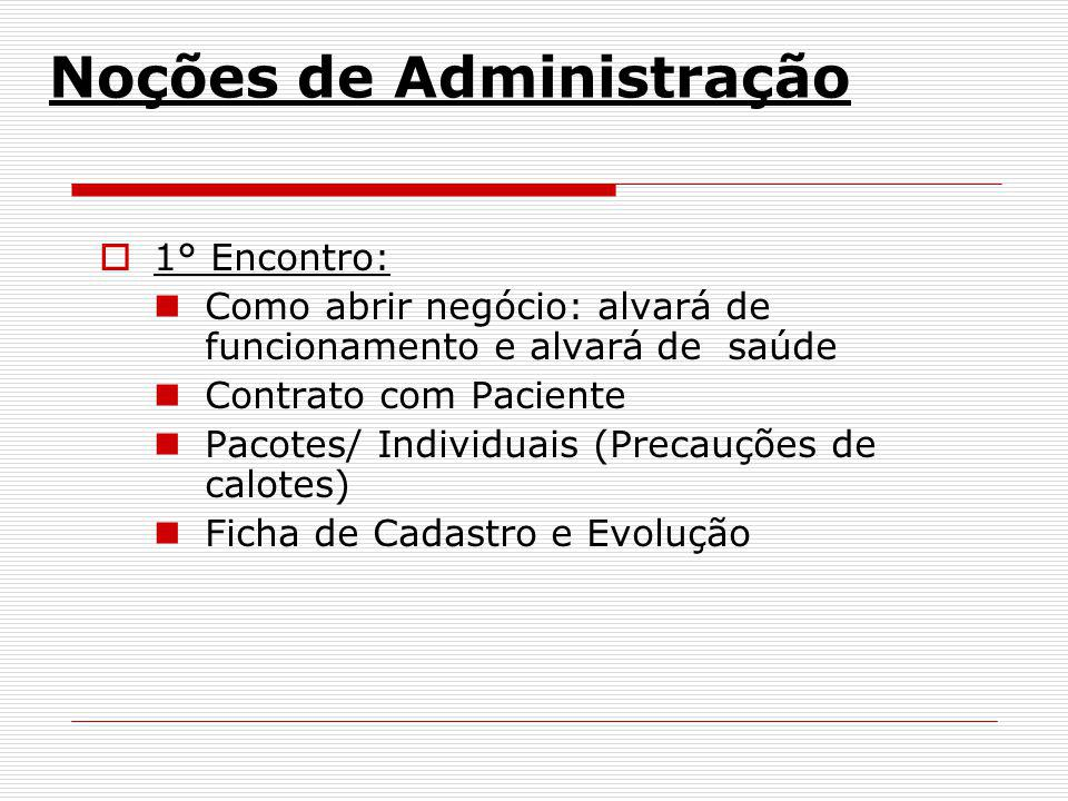 Noções de Administração 1° Encontro: Como abrir negócio: alvará de funcionamento e alvará de saúde Contrato com Paciente Pacotes/ Individuais (Precauç