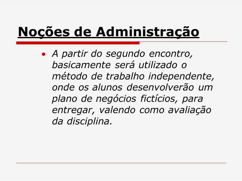 Noções de Administração A partir do segundo encontro, basicamente será utilizado o método de trabalho independente, onde os alunos desenvolverão um pl