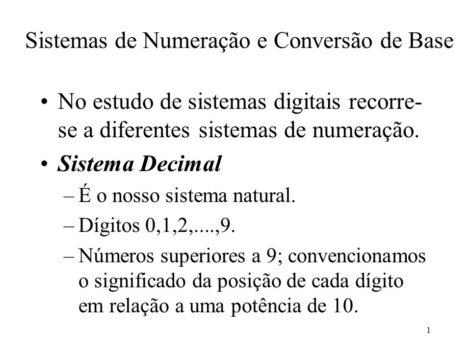 1 Sistemas de Numeração e Conversão de Base No estudo de sistemas digitais recorre- se a diferentes sistemas de numeração. Sistema Decimal –É o nosso