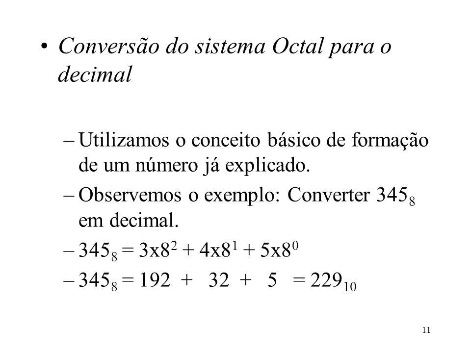 11 Conversão do sistema Octal para o decimal –Utilizamos o conceito básico de formação de um número já explicado. –Observemos o exemplo: Converter 345