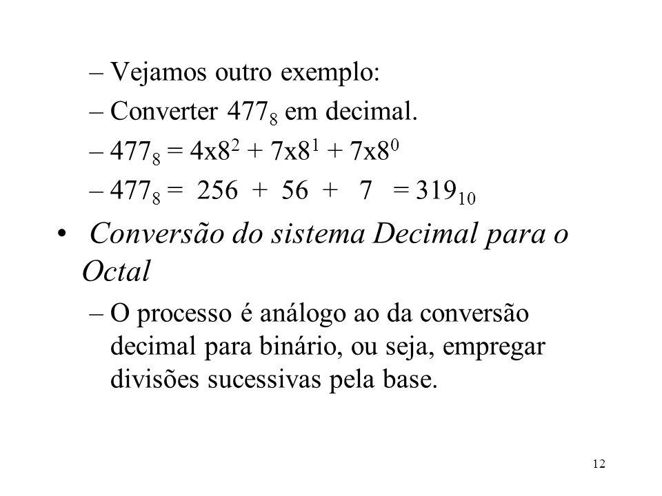 12 –Vejamos outro exemplo: –Converter 477 8 em decimal. –477 8 = 4x8 2 + 7x8 1 + 7x8 0 –477 8 = 256 + 56 + 7 = 319 10 Conversão do sistema Decimal par