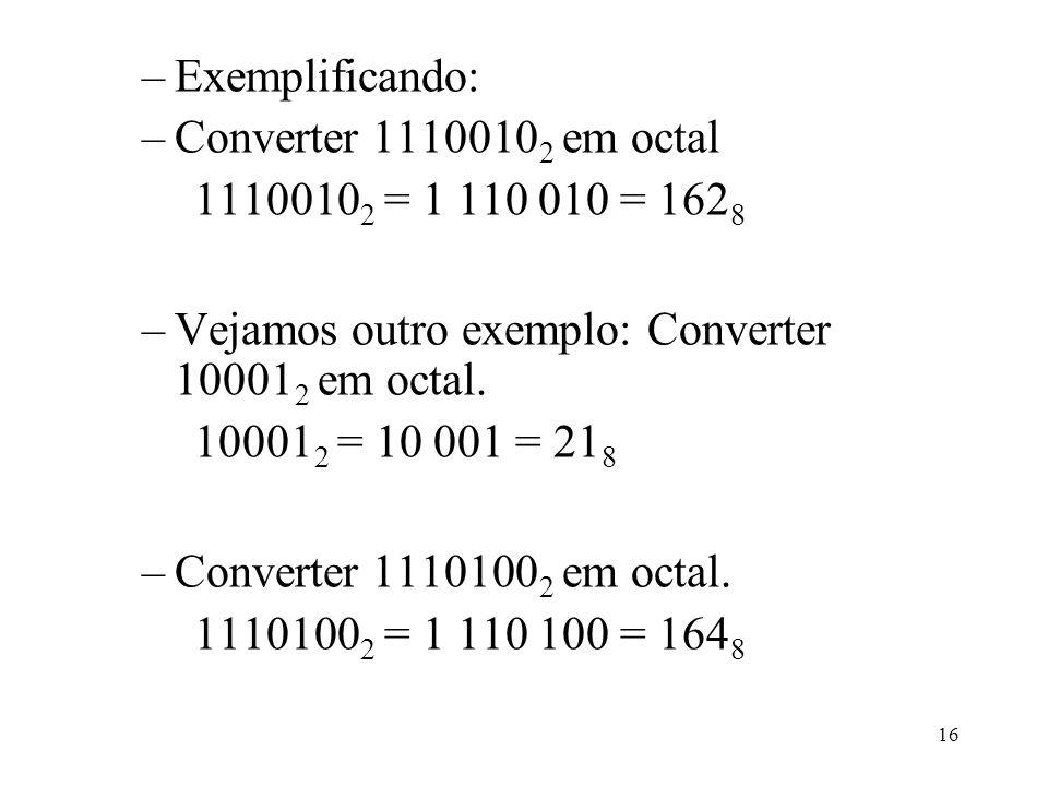 16 –Exemplificando: –Converter 1110010 2 em octal 1110010 2 = 1 110 010 = 162 8 –Vejamos outro exemplo: Converter 10001 2 em octal. 10001 2 = 10 001 =