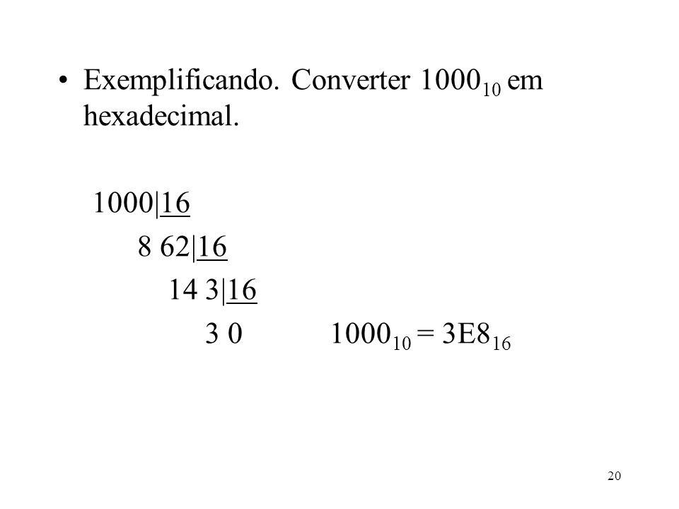 20 Exemplificando. Converter 1000 10 em hexadecimal. 1000|16 8 62|16 14 3|16 3 01000 10 = 3E8 16