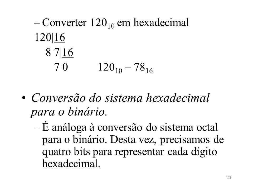 21 –Converter 120 10 em hexadecimal 120|16 8 7|16 7 0120 10 = 78 16 Conversão do sistema hexadecimal para o binário. –É análoga à conversão do sistema