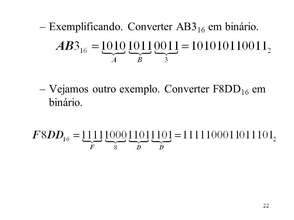 22 –Exemplificando. Converter AB3 16 em binário. –Vejamos outro exemplo. Converter F8DD 16 em binário.