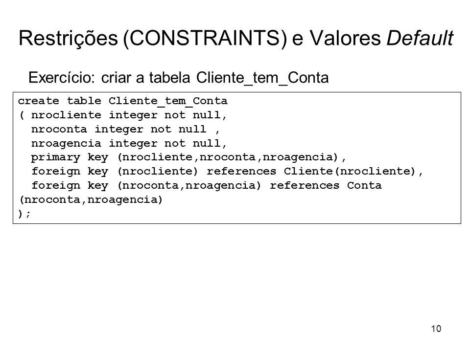 10 Restrições (CONSTRAINTS) e Valores Default Exercício: criar a tabela Cliente_tem_Conta create table Cliente_tem_Conta ( nrocliente integer not null