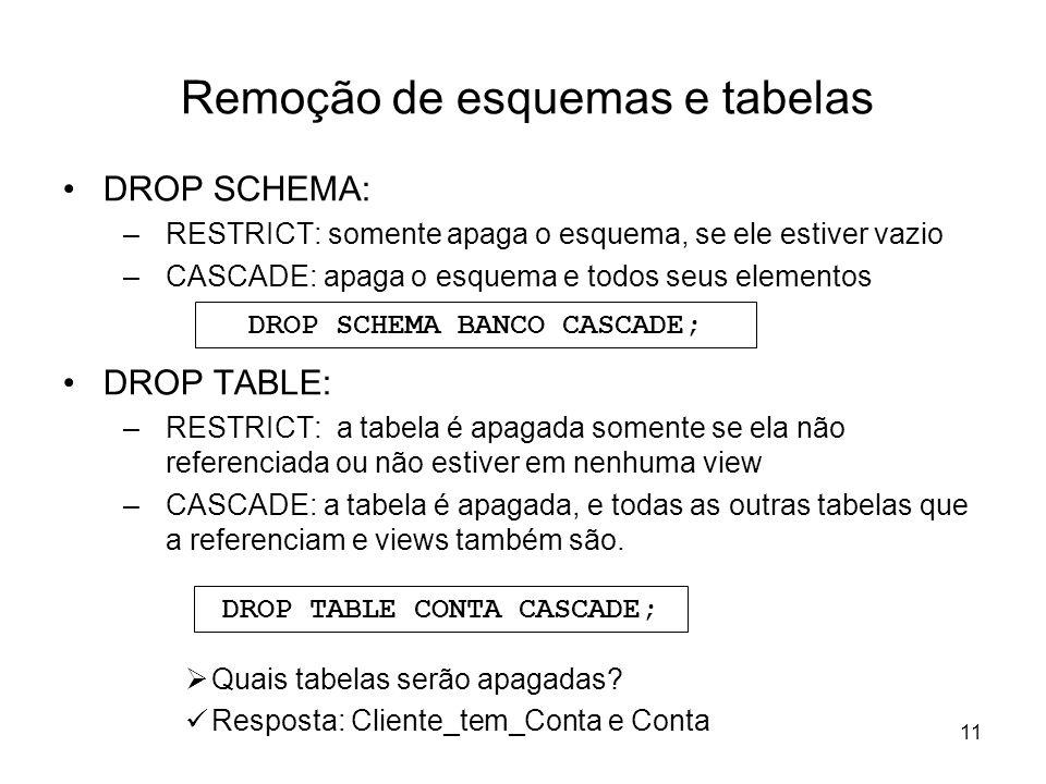 11 Remoção de esquemas e tabelas DROP SCHEMA: –RESTRICT: somente apaga o esquema, se ele estiver vazio –CASCADE: apaga o esquema e todos seus elemento