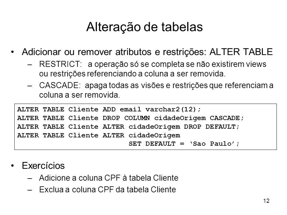 12 Alteração de tabelas Adicionar ou remover atributos e restrições: ALTER TABLE –RESTRICT: a operação só se completa se não existirem views ou restri