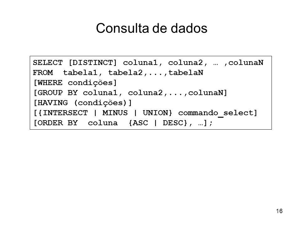 16 Consulta de dados SELECT [DISTINCT] coluna1, coluna2, …,colunaN FROM tabela1, tabela2,...,tabelaN [WHERE condições] [GROUP BY coluna1, coluna2,...,