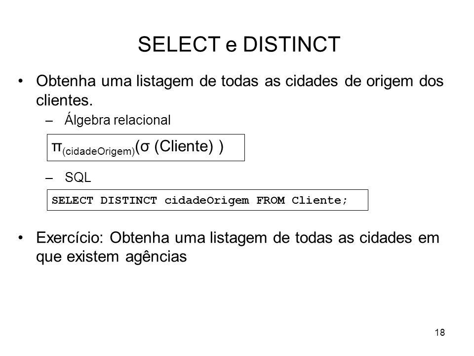 18 SELECT e DISTINCT Obtenha uma listagem de todas as cidades de origem dos clientes. –Álgebra relacional –SQL Exercício: Obtenha uma listagem de toda