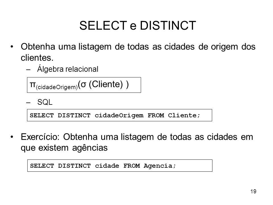 19 SELECT e DISTINCT Obtenha uma listagem de todas as cidades de origem dos clientes. –Álgebra relacional –SQL Exercício: Obtenha uma listagem de toda