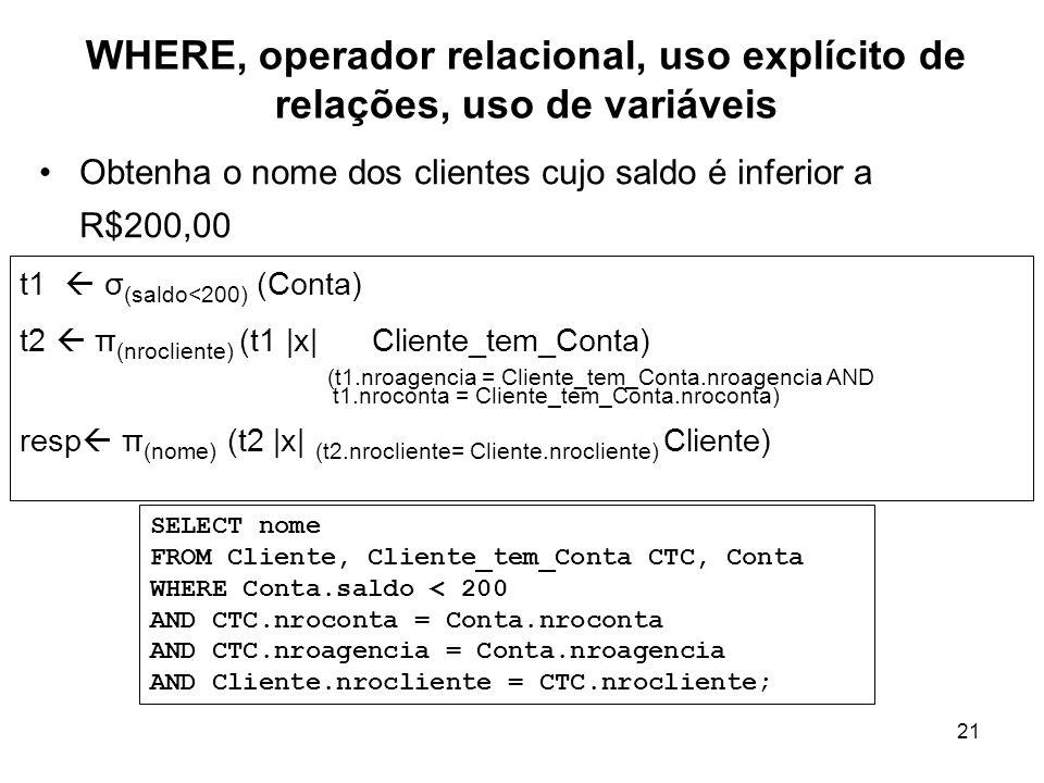 21 WHERE, operador relacional, uso explícito de relações, uso de variáveis Obtenha o nome dos clientes cujo saldo é inferior a R$200,00 t1 σ (saldo<20