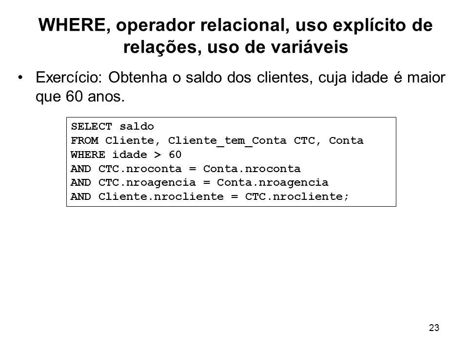 23 WHERE, operador relacional, uso explícito de relações, uso de variáveis Exercício: Obtenha o saldo dos clientes, cuja idade é maior que 60 anos. SE