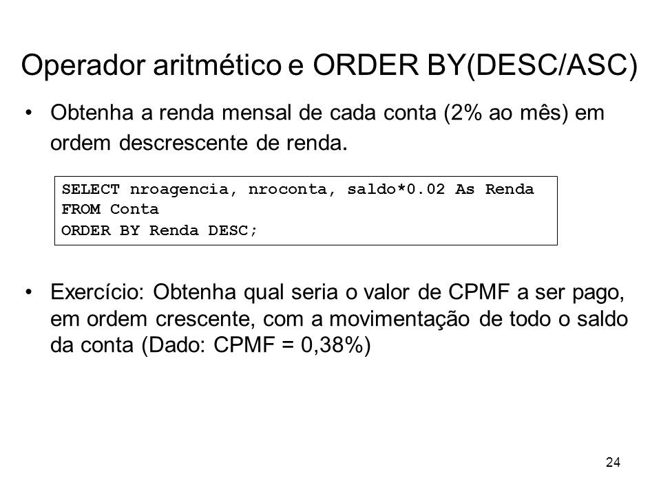 24 Operador aritmético e ORDER BY(DESC/ASC) Obtenha a renda mensal de cada conta (2% ao mês) em ordem descrescente de renda. Exercício: Obtenha qual s