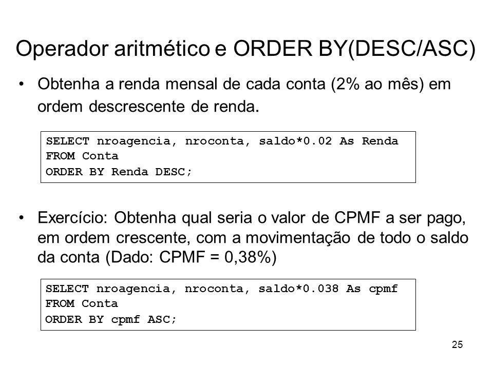 25 Operador aritmético e ORDER BY(DESC/ASC) Obtenha a renda mensal de cada conta (2% ao mês) em ordem descrescente de renda. Exercício: Obtenha qual s