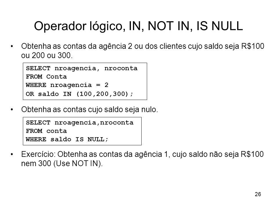 26 Operador lógico, IN, NOT IN, IS NULL Obtenha as contas da agência 2 ou dos clientes cujo saldo seja R$100 ou 200 ou 300. Obtenha as contas cujo sal