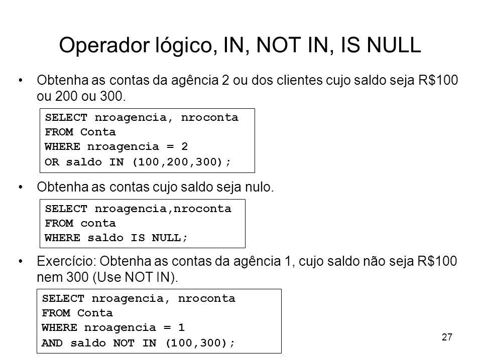 27 Operador lógico, IN, NOT IN, IS NULL Obtenha as contas da agência 2 ou dos clientes cujo saldo seja R$100 ou 200 ou 300. Obtenha as contas cujo sal