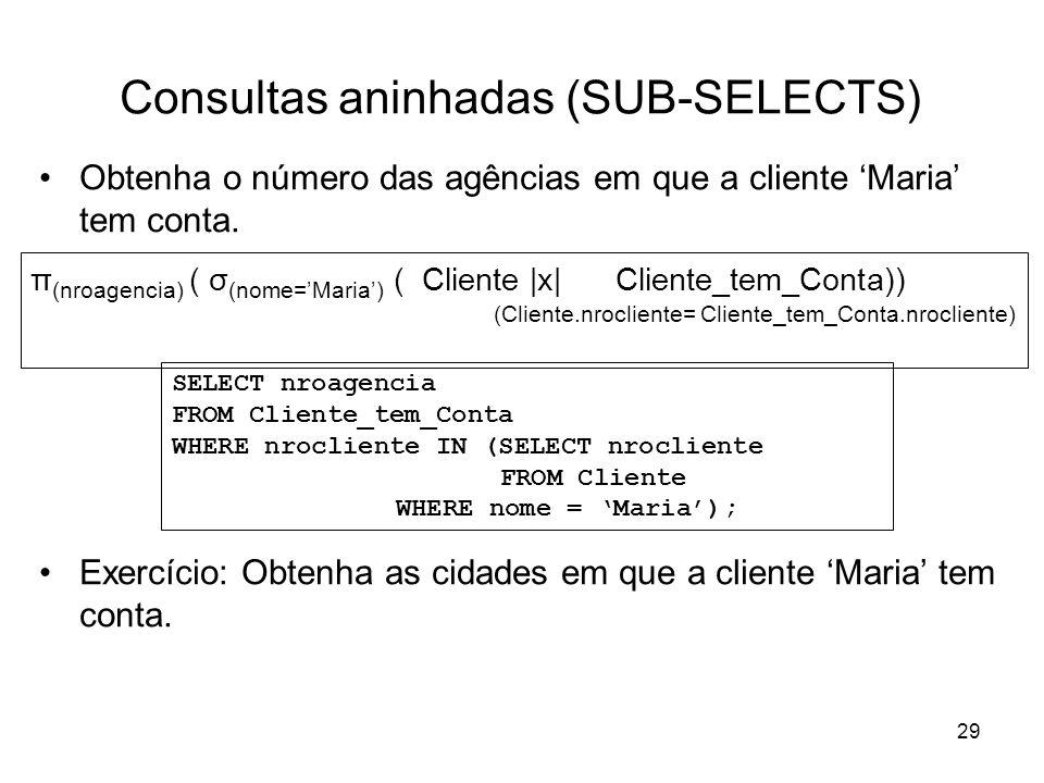 29 Consultas aninhadas (SUB-SELECTS) Obtenha o número das agências em que a cliente Maria tem conta. Exercício: Obtenha as cidades em que a cliente Ma