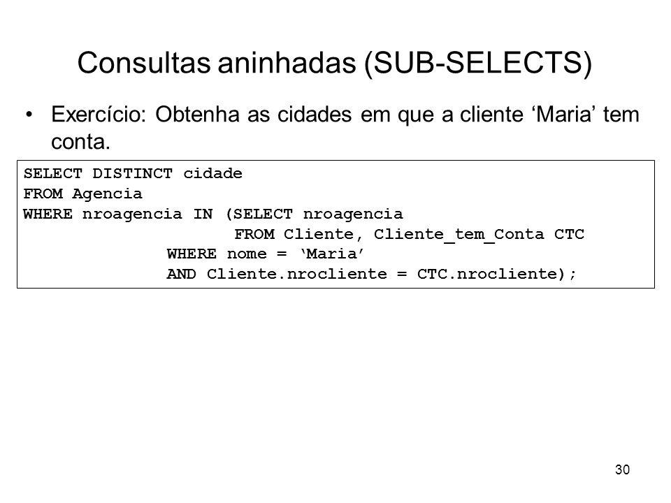 30 Consultas aninhadas (SUB-SELECTS) Exercício: Obtenha as cidades em que a cliente Maria tem conta. SELECT DISTINCT cidade FROM Agencia WHERE nroagen