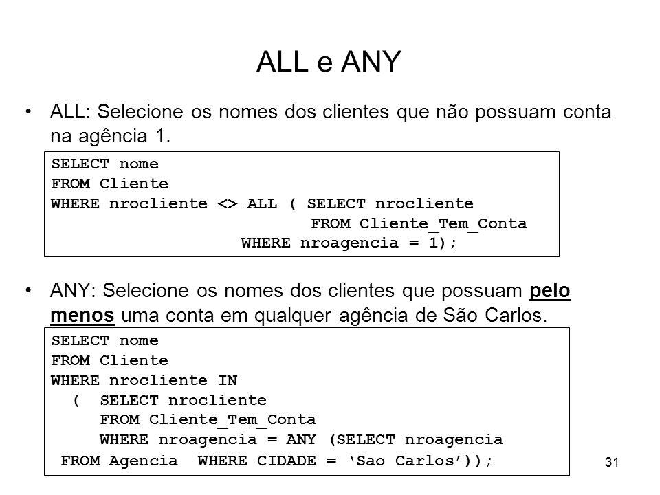 31 ALL e ANY ALL: Selecione os nomes dos clientes que não possuam conta na agência 1. ANY: Selecione os nomes dos clientes que possuam pelo menos uma