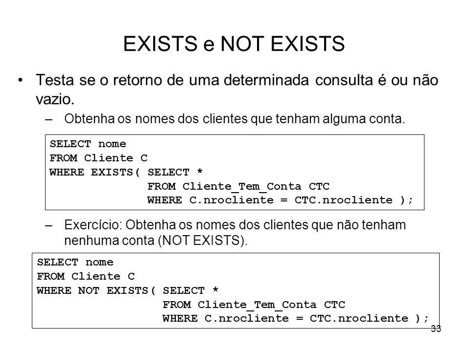 33 EXISTS e NOT EXISTS Testa se o retorno de uma determinada consulta é ou não vazio. –Obtenha os nomes dos clientes que tenham alguma conta. –Exercíc