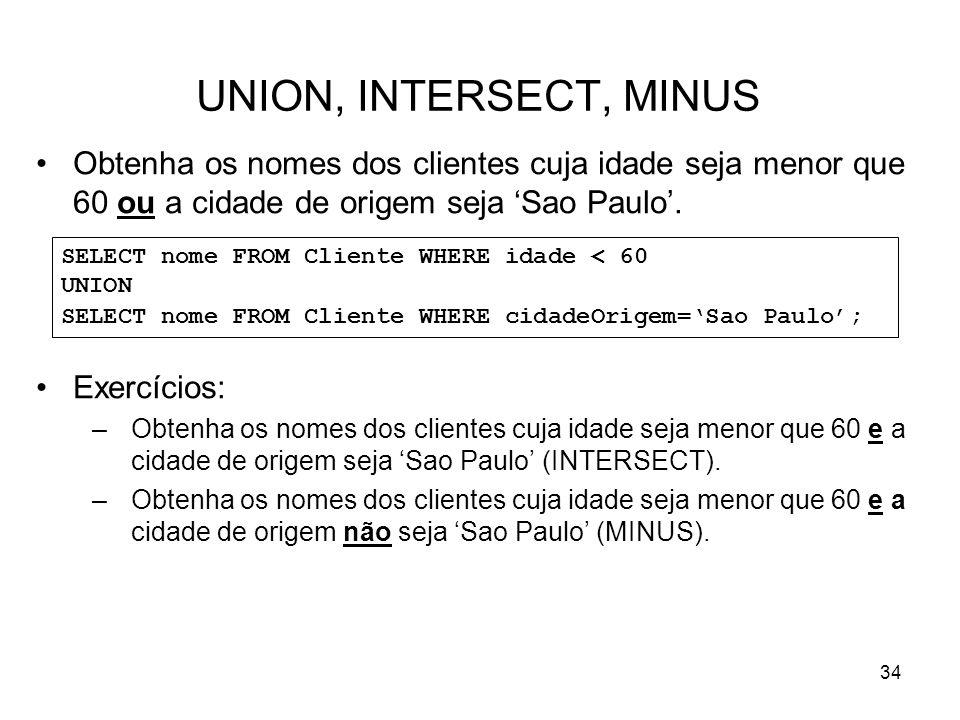 34 UNION, INTERSECT, MINUS Obtenha os nomes dos clientes cuja idade seja menor que 60 ou a cidade de origem seja Sao Paulo. Exercícios: –Obtenha os no