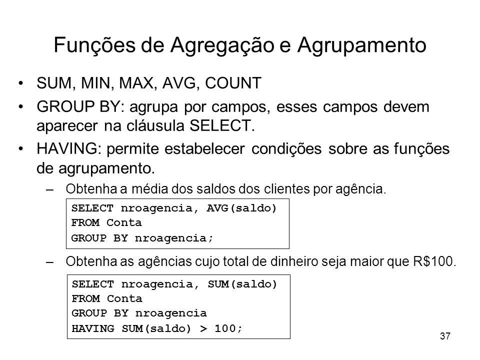 37 Funções de Agregação e Agrupamento SUM, MIN, MAX, AVG, COUNT GROUP BY: agrupa por campos, esses campos devem aparecer na cláusula SELECT. HAVING: p