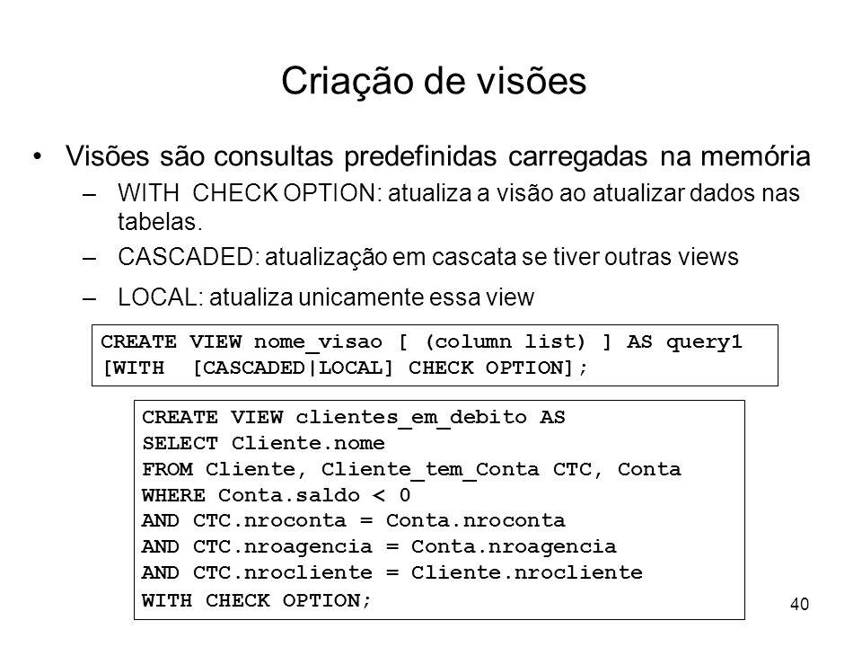 40 Criação de visões Visões são consultas predefinidas carregadas na memória –WITH CHECK OPTION: atualiza a visão ao atualizar dados nas tabelas. –CAS