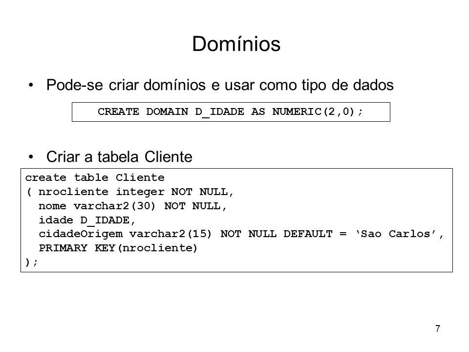 7 Domínios Pode-se criar domínios e usar como tipo de dados Criar a tabela Cliente CREATE DOMAIN D_IDADE AS NUMERIC(2,0); create table Cliente ( nrocl