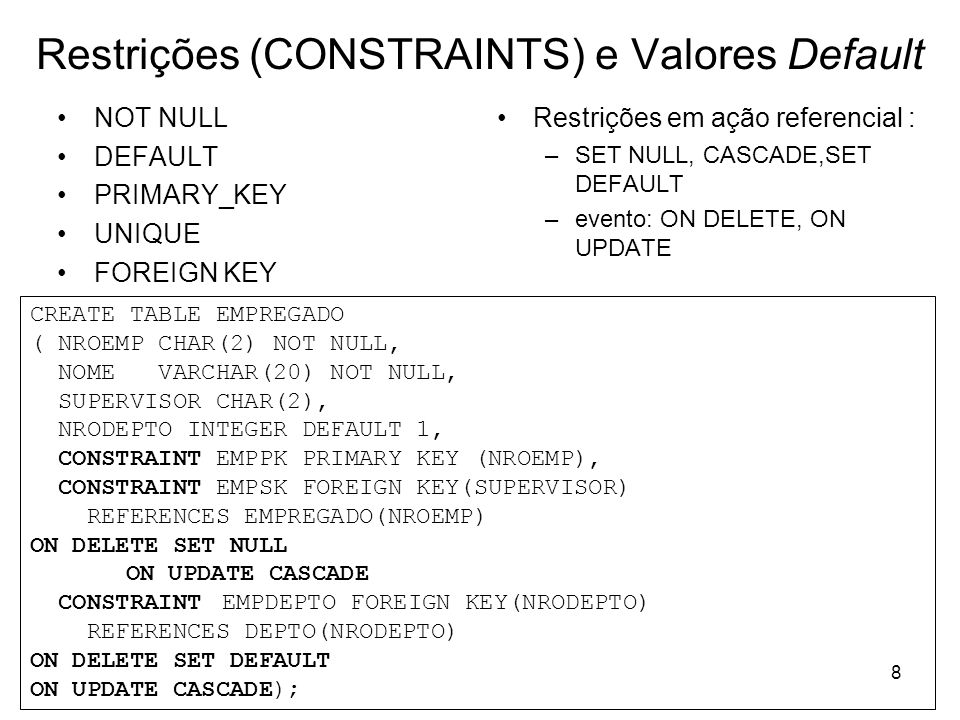 9 Restrições (CONSTRAINTS) e Valores Default Exercícios: criar as tabelas Cliente e Agencia (Script tabelas1.sql) @ C:\Scripts\tabelas1.sql criar as tabelas Conta e Cliente_tem_Conta Conta(nroagencia, nroconta, saldo) Cliente_tem_Conta(nroagencia, nroconta, nrocliente) Cliente(nrocliente, nome, idade, cidadeOrigem) create table Conta ( nroconta integer not null, nroagencia integer not null, primary key (nroconta,nroagencia), foreign key (nroagencia) references Agencia(nroagencia) );
