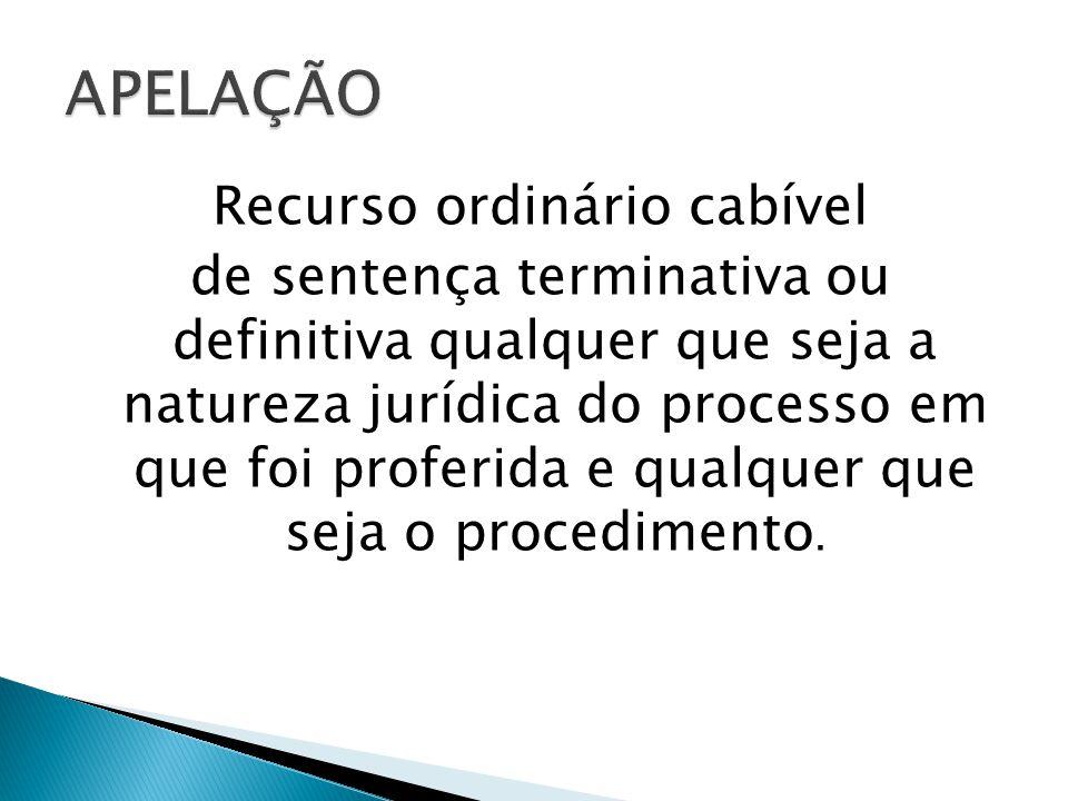 Recurso ordinário cabível de sentença terminativa ou definitiva qualquer que seja a natureza jurídica do processo em que foi proferida e qualquer que seja o procedimento.