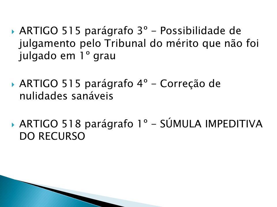 ARTIGO 515 parágrafo 3º - Possibilidade de julgamento pelo Tribunal do mérito que não foi julgado em 1º grau ARTIGO 515 parágrafo 4º - Correção de nulidades sanáveis ARTIGO 518 parágrafo 1º - SÚMULA IMPEDITIVA DO RECURSO