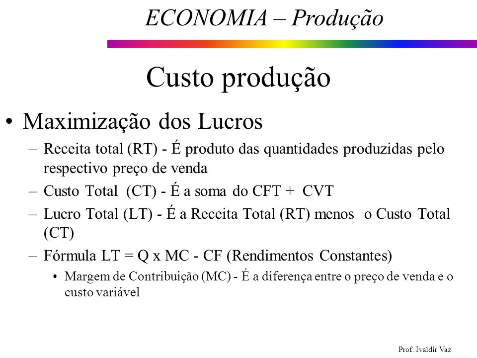 Prof. Ivaldir Vaz ECONOMIA – Produção 21 Custo produção Maximização dos Lucros –Receita total (RT) - É produto das quantidades produzidas pelo respect