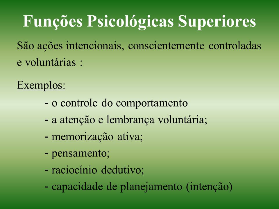 Funções Psicológicas Superiores São ações intencionais, conscientemente controladas e voluntárias : Exemplos: - o controle do comportamento - a atençã
