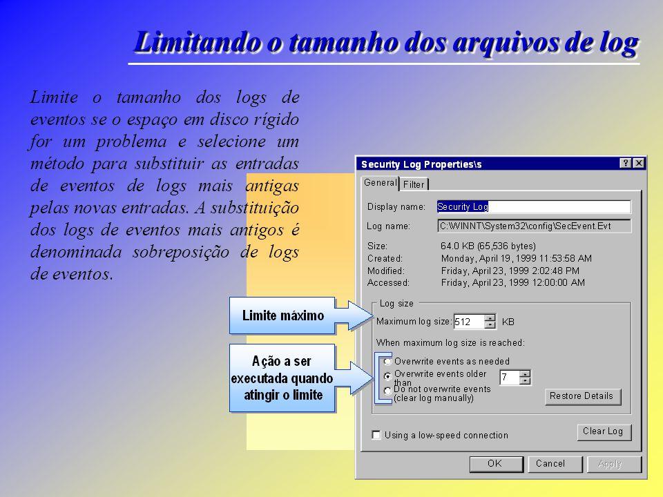 Limitando o tamanho dos arquivos de log Limite o tamanho dos logs de eventos se o espaço em disco rígido for um problema e selecione um método para substituir as entradas de eventos de logs mais antigas pelas novas entradas.