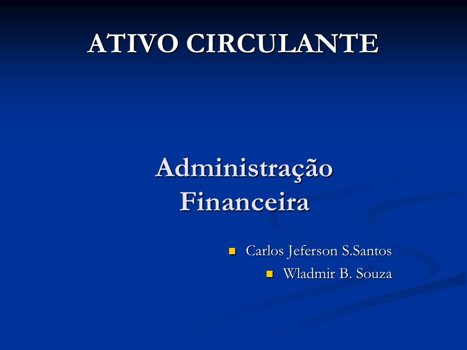 ATIVO CIRCULANTE Administração Financeira Carlos Jeferson S.Santos Carlos Jeferson S.Santos Wladmir B. Souza Wladmir B. Souza