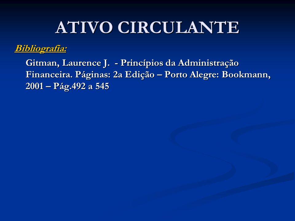 ATIVO CIRCULANTE Bibliografia: Gitman, Laurence J. - Princípios da Administração Financeira. Páginas: 2a Edição – Porto Alegre: Bookmann, 2001 – Pág.4
