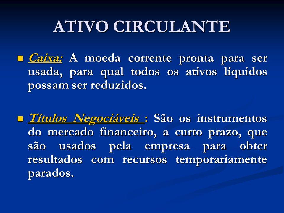 ATIVO CIRCULANTE Caixa: A moeda corrente pronta para ser usada, para qual todos os ativos líquidos possam ser reduzidos. Caixa: A moeda corrente pront