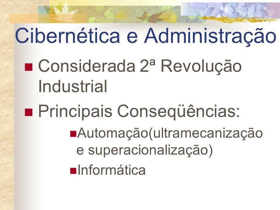 Cibernética e Administração Considerada 2ª Revolução Industrial Principais Conseqüências: Automação(ultramecanização e superacionalização) Informática