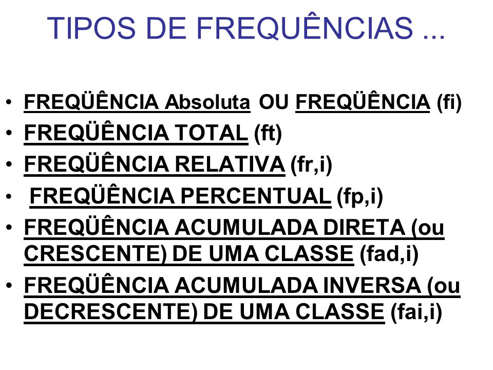 TIPOS DE FREQUÊNCIAS... FREQÜÊNCIA Absoluta OU FREQÜÊNCIA (fi) FREQÜÊNCIA TOTAL (ft) FREQÜÊNCIA RELATIVA (fr,i) FREQÜÊNCIA PERCENTUAL (fp,i) FREQÜÊNCI
