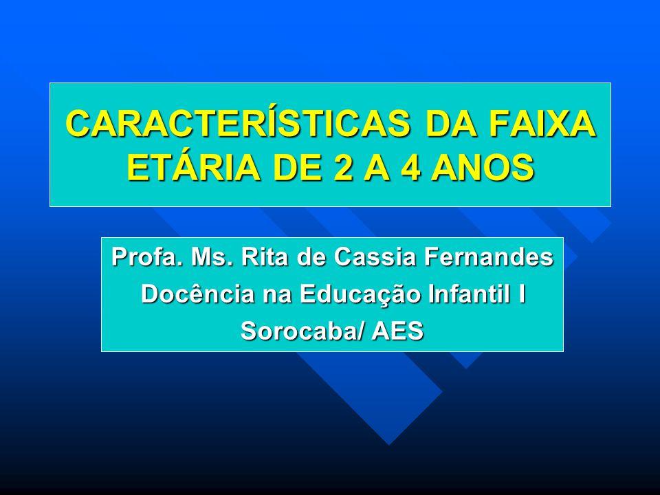 CARACTERÍSTICAS DA FAIXA ETÁRIA DE 2 A 4 ANOS Profa. Ms. Rita de Cassia Fernandes Docência na Educação Infantil I Sorocaba/ AES