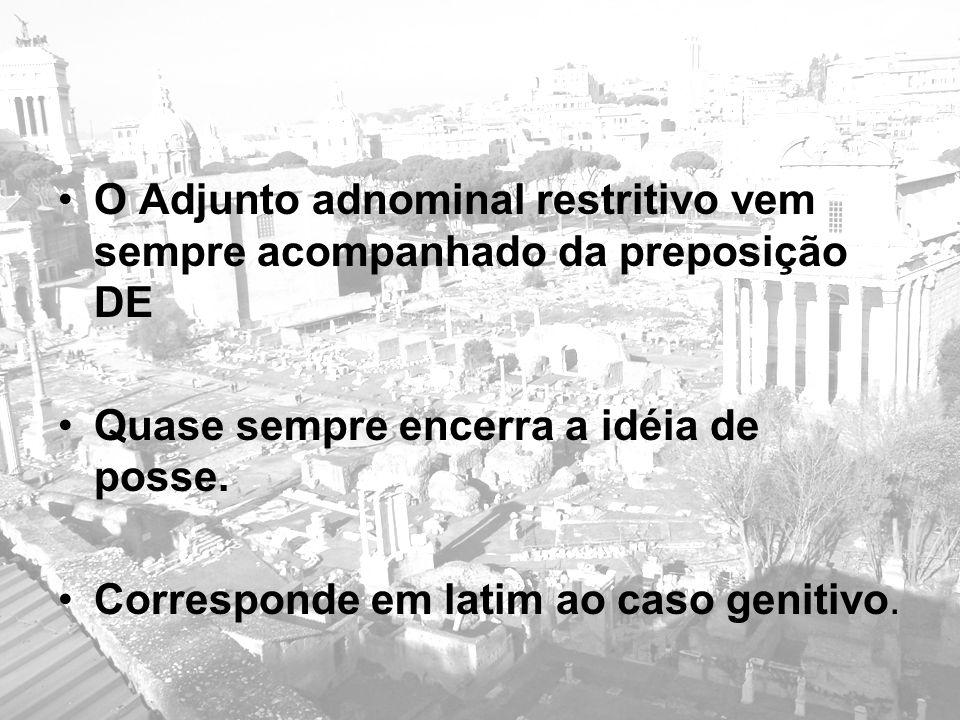 O Adjunto adnominal restritivo vem sempre acompanhado da preposição DE Quase sempre encerra a idéia de posse. Corresponde em latim ao caso genitivo.